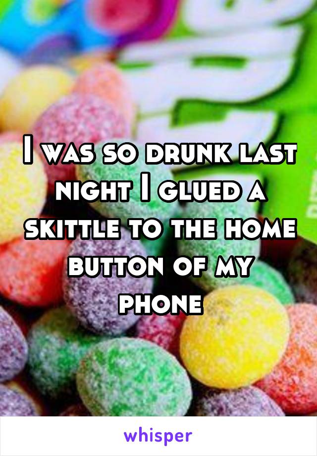I was so drunk last night I glued a skittle to the home button of my phone