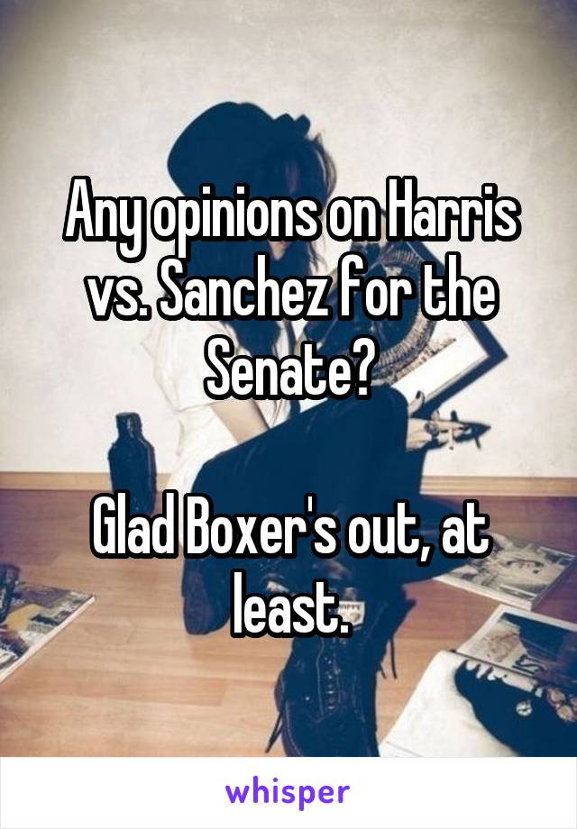 Any opinions on Harris vs. Sanchez for the Senate?  Glad Boxer's out, at least.