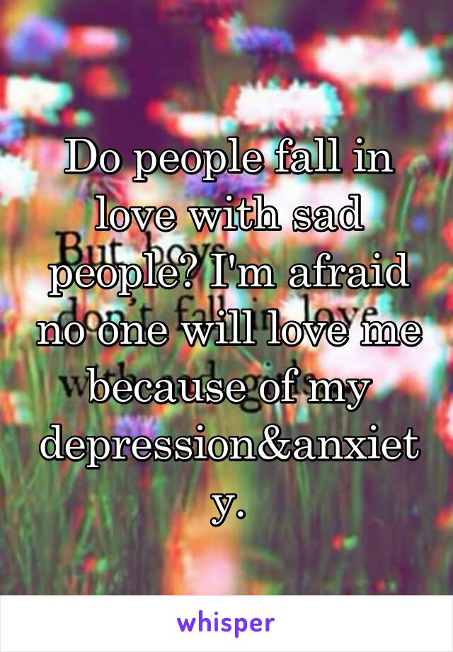 Do people fall in love with sad people? I'm afraid no one will love me because of my depression&anxiety.