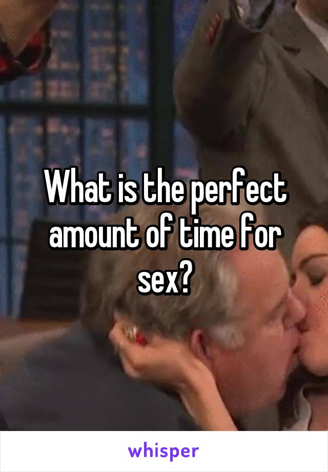 What is the perfect amount of time for sex?
