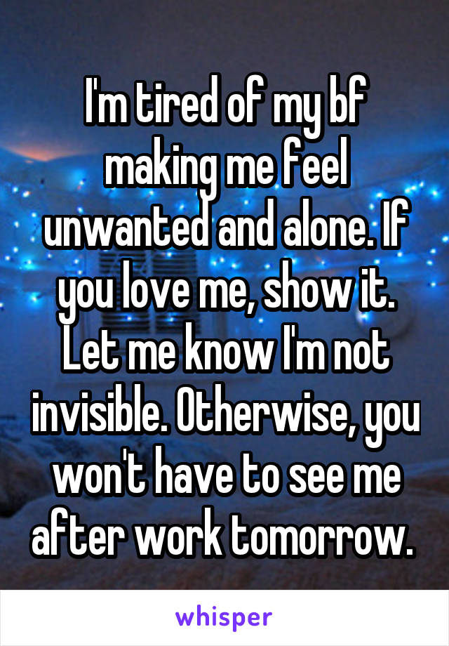 I'm tired of my bf making me feel unwanted and alone. If you love me, show it. Let me know I'm not invisible. Otherwise, you won't have to see me after work tomorrow.