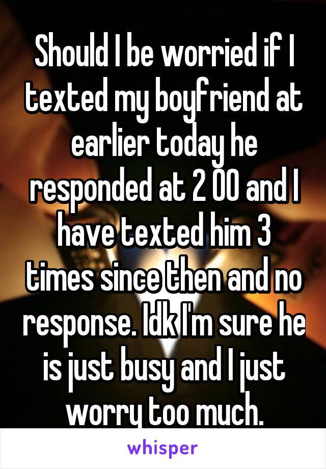 Should I be worried if I texted my boyfriend at earlier today he responded at 2 00 and I have texted him 3 times since then and no response. Idk I'm sure he is just busy and I just worry too much.