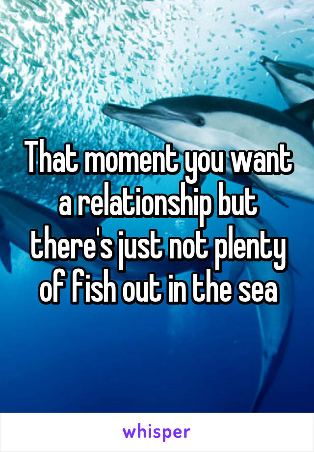 That moment you want a relationship but there's just not plenty of fish out in the sea