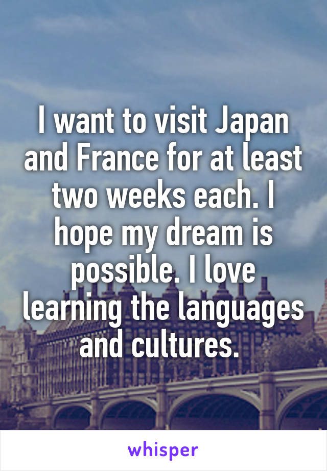 I want to visit Japan and France for at least two weeks each. I hope my dream is possible. I love learning the languages and cultures.