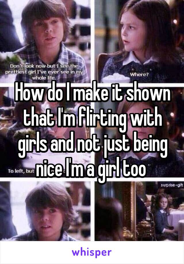 How do I make it shown that I'm flirting with girls and not just being nice I'm a girl too