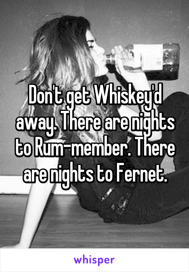 Don't get Whiskey'd away. There are nights to Rum-member. There are nights to Fernet.
