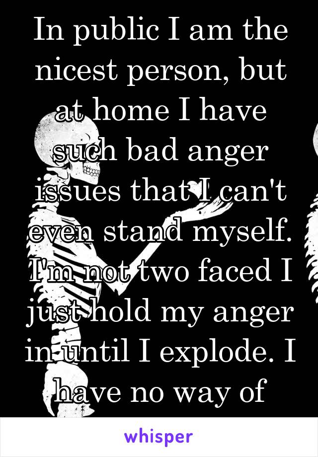 In public I am the nicest person, but at home I have such bad anger issues that I can't even stand myself. I'm not two faced I just hold my anger in until I explode. I have no way of getting it out.