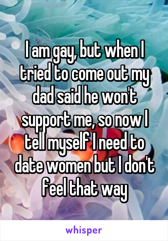 I am gay, but when I tried to come out my dad said he won't support me, so now I tell myself I need to date women but I don't feel that way