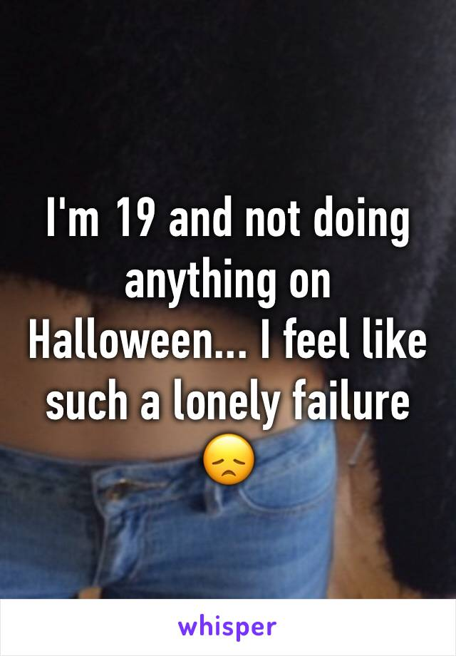 I'm 19 and not doing anything on Halloween... I feel like such a lonely failure 😞