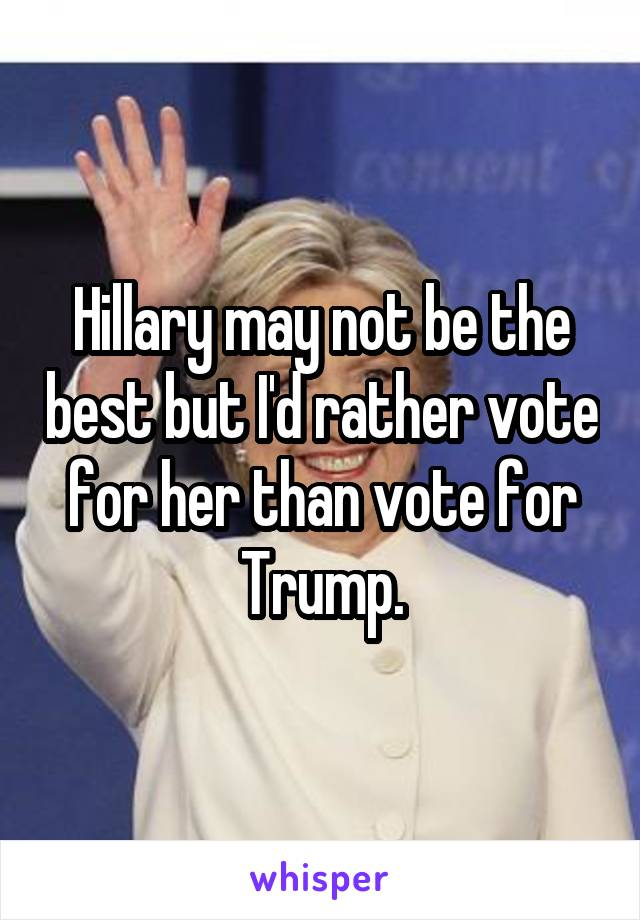 Hillary may not be the best but I'd rather vote for her than vote for Trump.