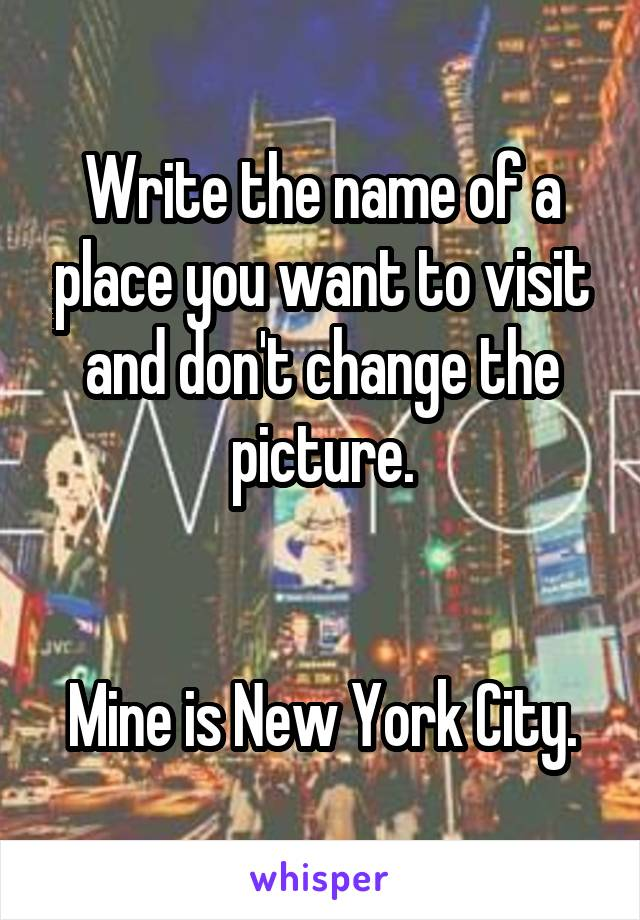 Write the name of a place you want to visit and don't change the picture.   Mine is New York City.