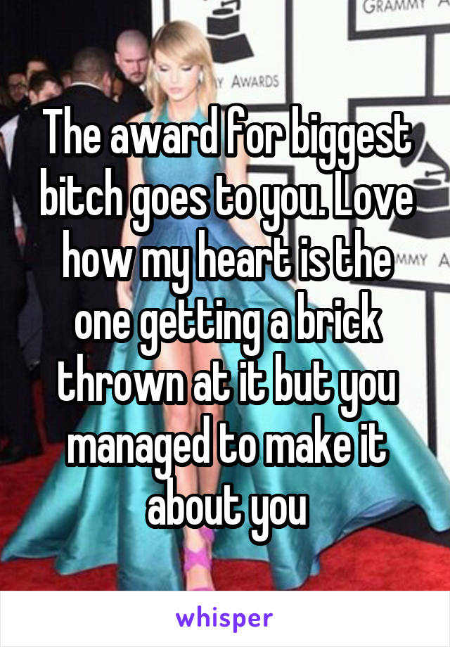The award for biggest bitch goes to you. Love how my heart is the one getting a brick thrown at it but you managed to make it about you