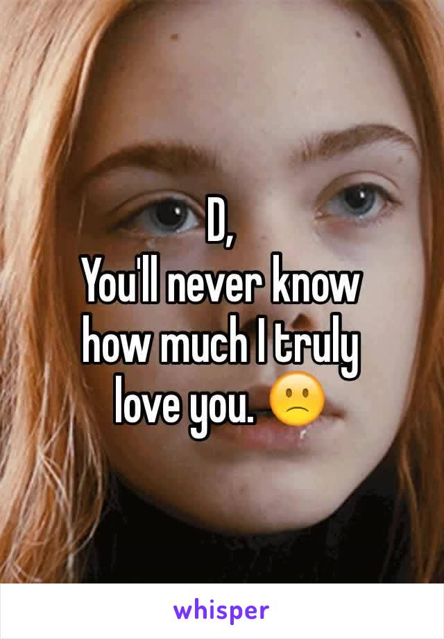 D, You'll never know how much I truly  love you. 🙁