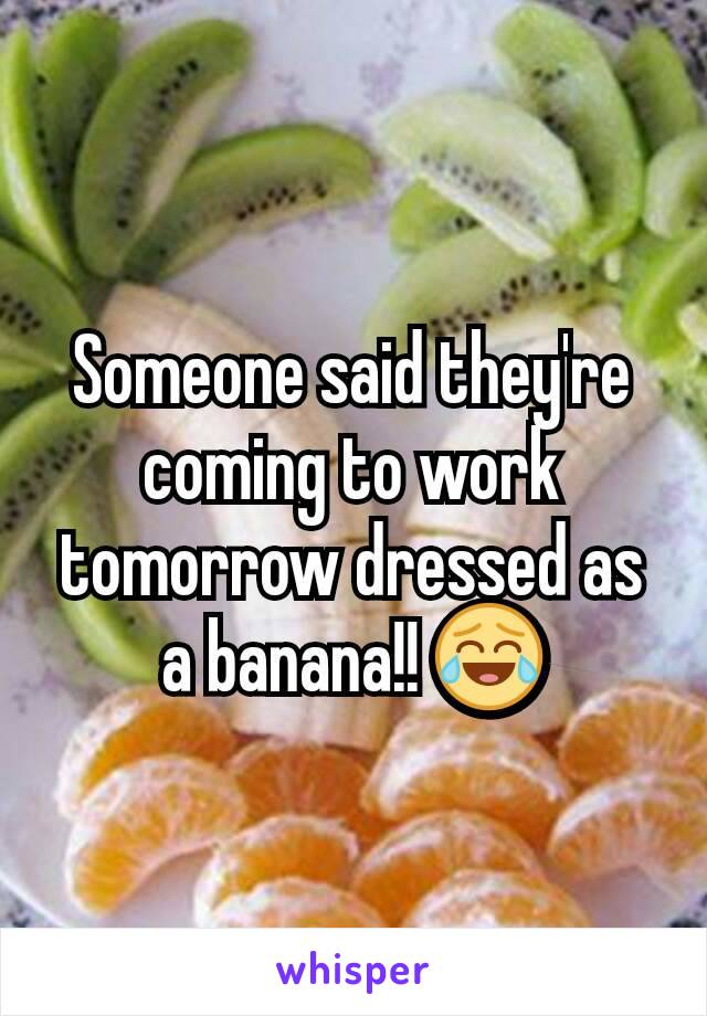 Someone said they're coming to work tomorrow dressed as a banana!! 😂