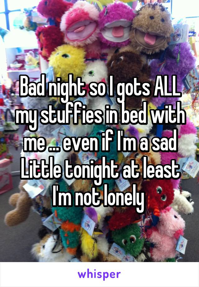 Bad night so I gots ALL my stuffies in bed with me ... even if I'm a sad Little tonight at least I'm not lonely