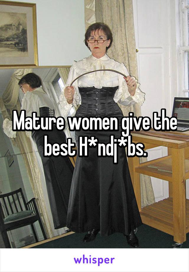 Mature women give the best H*ndj*bs.