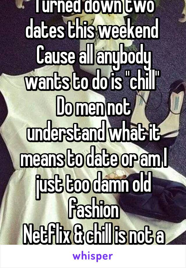 """Turned down two dates this weekend  Cause all anybody wants to do is """"chill""""  Do men not understand what it means to date or am I just too damn old fashion Netflix & chill is not a date"""