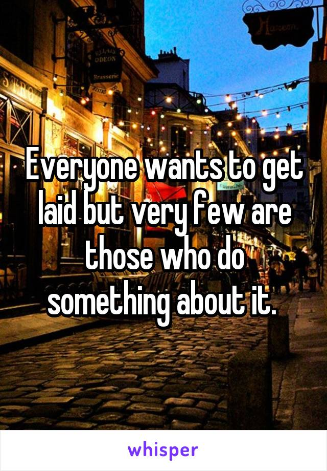 Everyone wants to get laid but very few are those who do something about it.