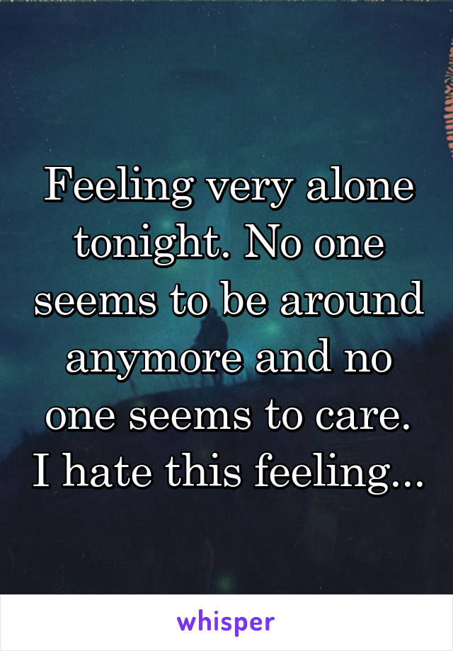 Feeling very alone tonight. No one seems to be around anymore and no one seems to care. I hate this feeling...