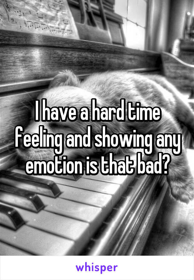 I have a hard time feeling and showing any emotion is that bad?