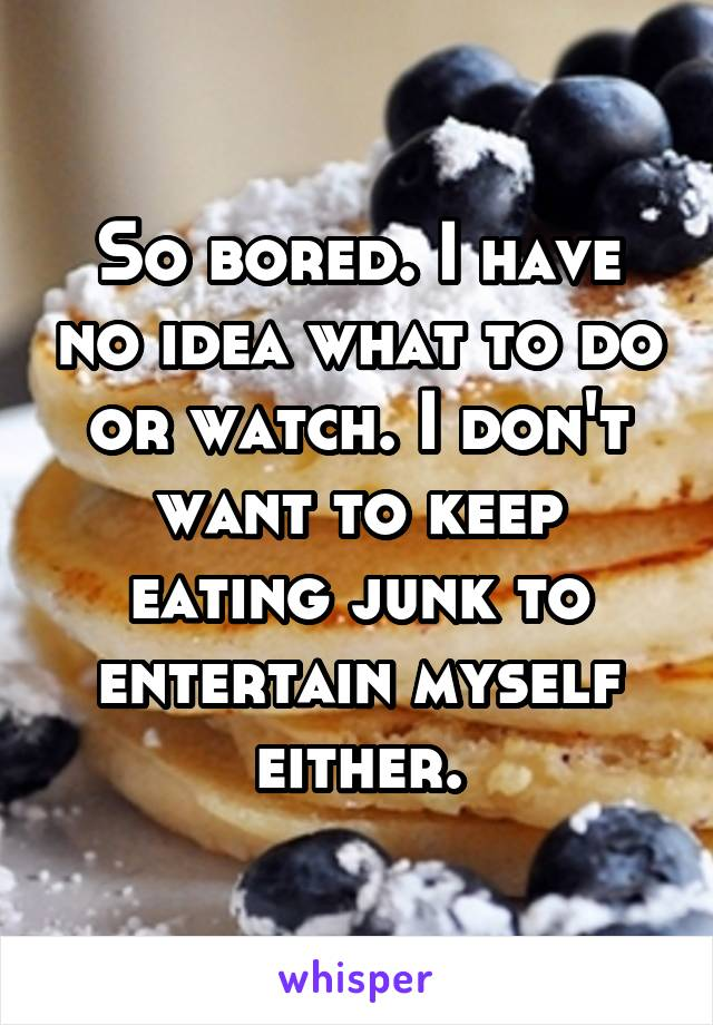 So bored. I have no idea what to do or watch. I don't want to keep eating junk to entertain myself either.