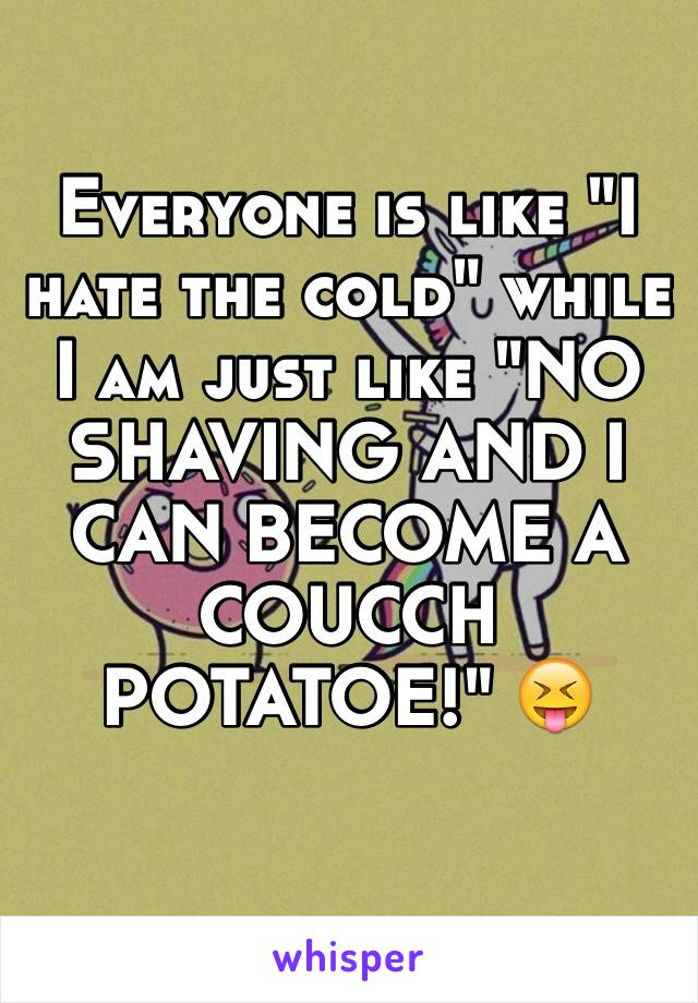 """Everyone is like """"I hate the cold"""" while I am just like """"NO SHAVING AND I CAN BECOME A COUCCH POTATOE!"""" 😝"""