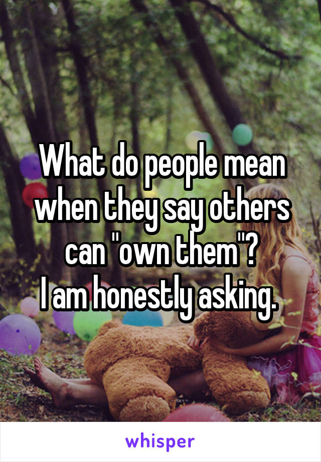 """What do people mean when they say others can """"own them""""? I am honestly asking."""
