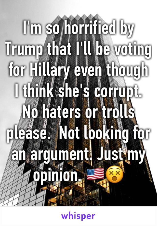 I'm so horrified by Trump that I'll be voting for Hillary even though I think she's corrupt. No haters or trolls please.  Not looking for an argument. Just my opinion. 🇺🇸😵