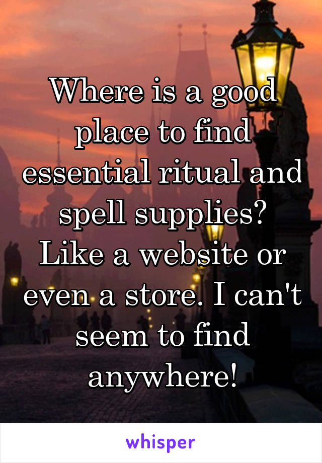 Where is a good place to find essential ritual and spell supplies? Like a website or even a store. I can't seem to find anywhere!