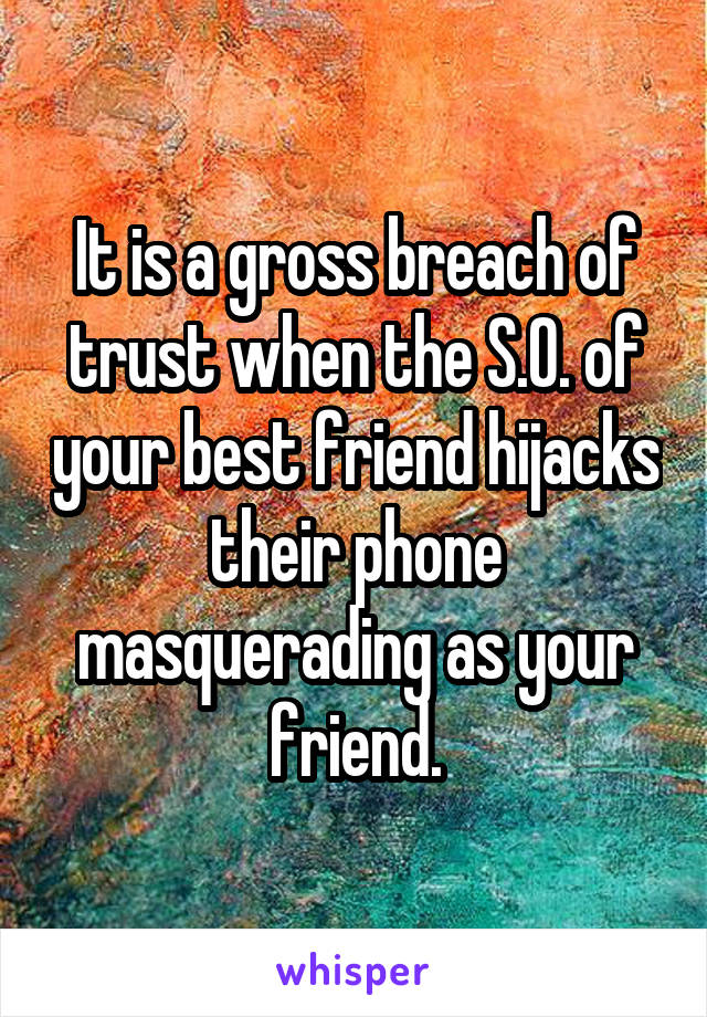 It is a gross breach of trust when the S.O. of your best friend hijacks their phone masquerading as your friend.