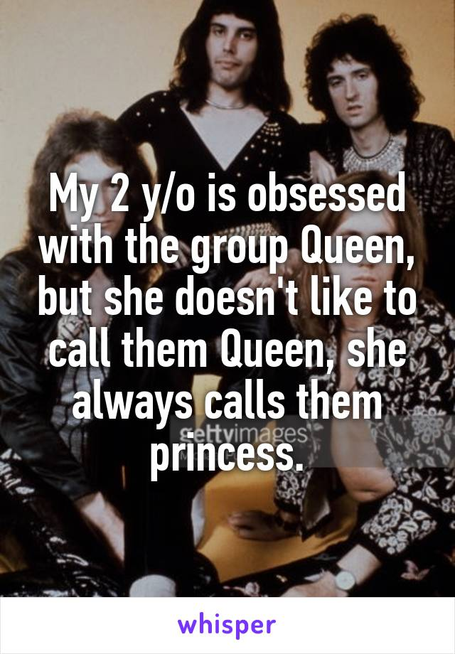 My 2 y/o is obsessed with the group Queen, but she doesn't like to call them Queen, she always calls them princess.