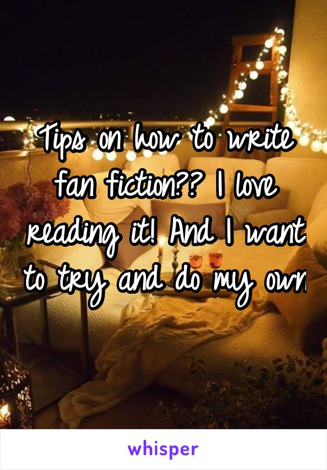 Tips on how to write fan fiction?? I love reading it! And I want to try and do my own