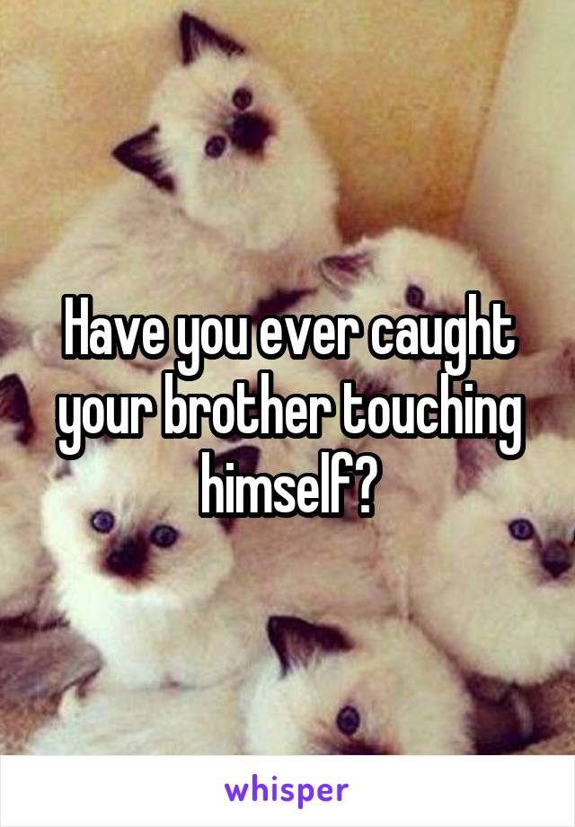 Have you ever caught your brother touching himself?
