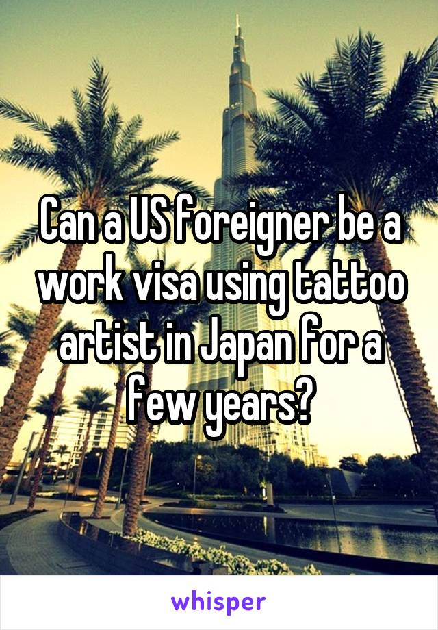 Can a US foreigner be a work visa using tattoo artist in Japan for a few years?