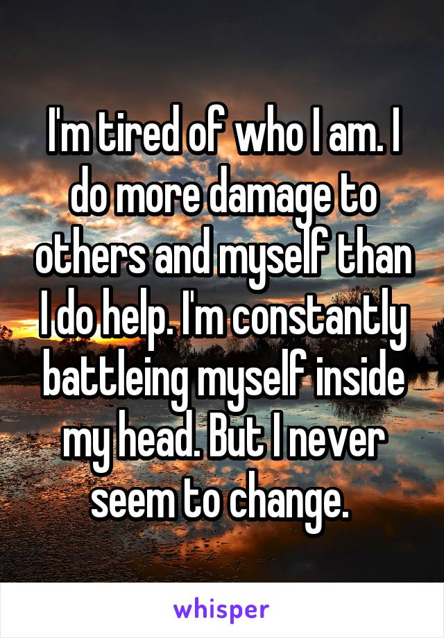 I'm tired of who I am. I do more damage to others and myself than I do help. I'm constantly battleing myself inside my head. But I never seem to change.