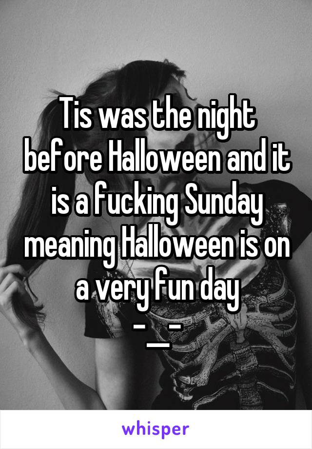 Tis was the night before Halloween and it is a fucking Sunday meaning Halloween is on a very fun day -__-