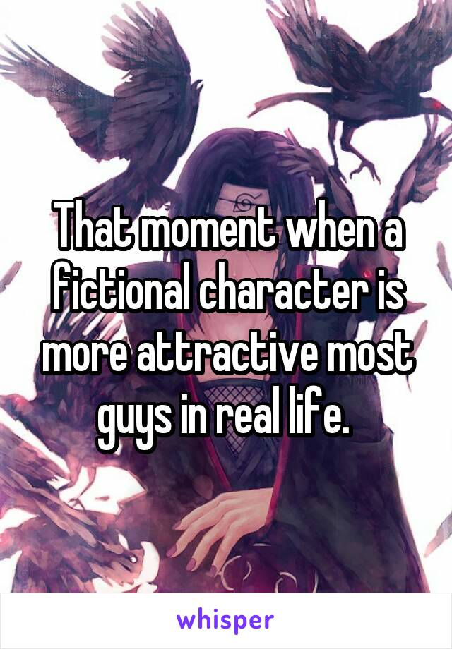 That moment when a fictional character is more attractive most guys in real life.