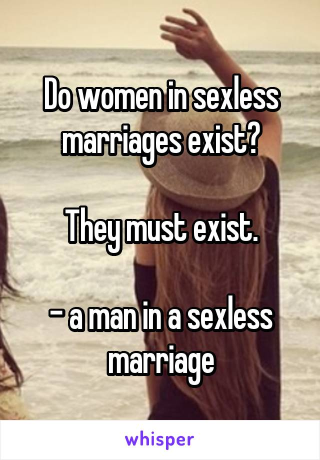 Do women in sexless marriages exist?  They must exist.  - a man in a sexless marriage