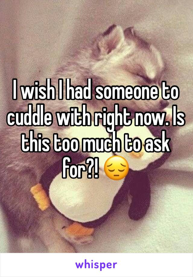 I wish I had someone to cuddle with right now. Is this too much to ask for?! 😔