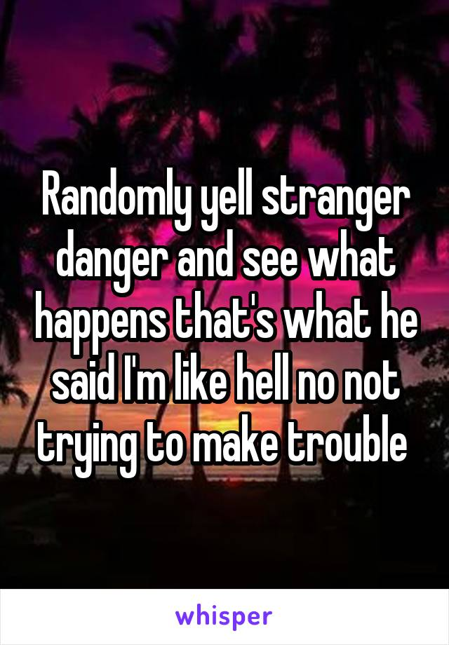 Randomly yell stranger danger and see what happens that's what he said I'm like hell no not trying to make trouble