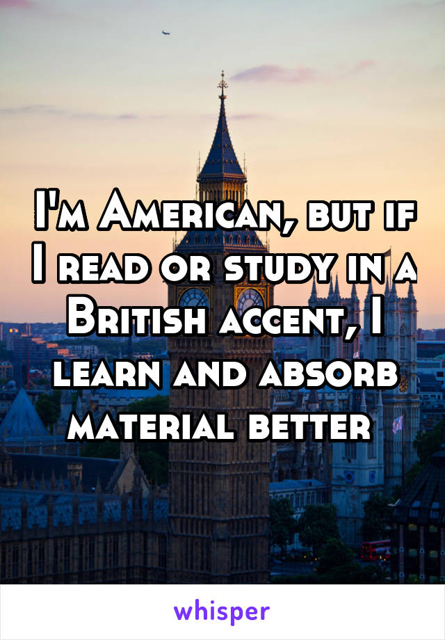 I'm American, but if I read or study in a British accent, I learn and absorb material better