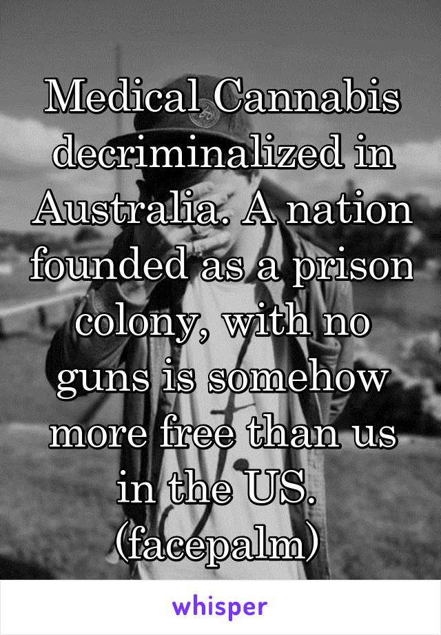 Medical Cannabis decriminalized in Australia. A nation founded as a prison colony, with no guns is somehow more free than us in the US.  (facepalm)