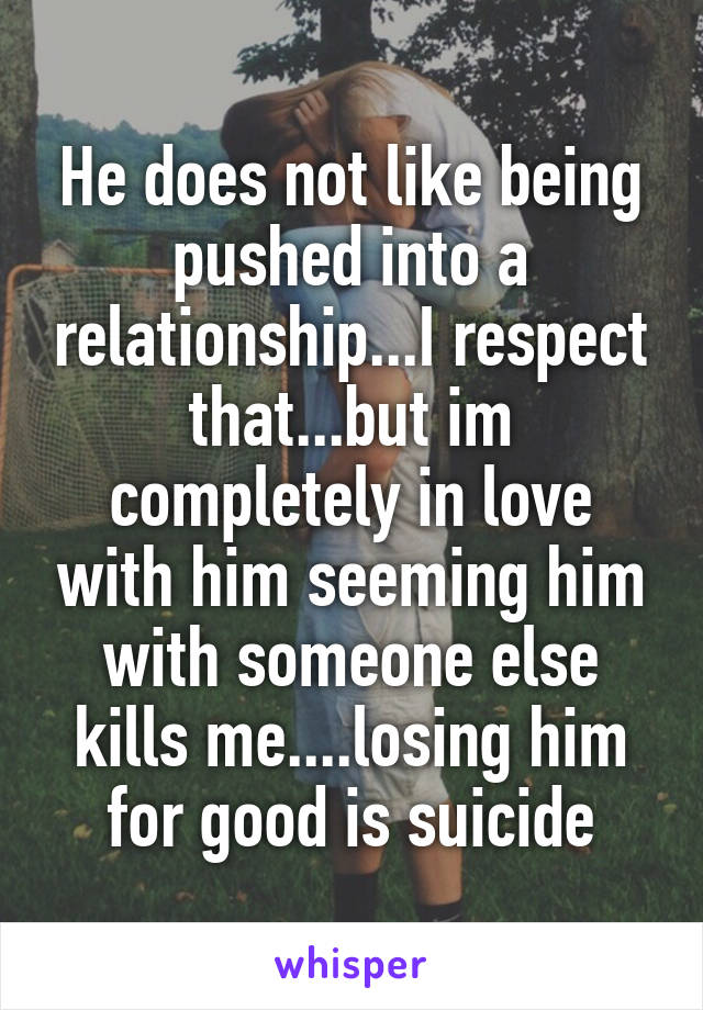 He does not like being pushed into a relationship...I respect that...but im completely in love with him seeming him with someone else kills me....losing him for good is suicide