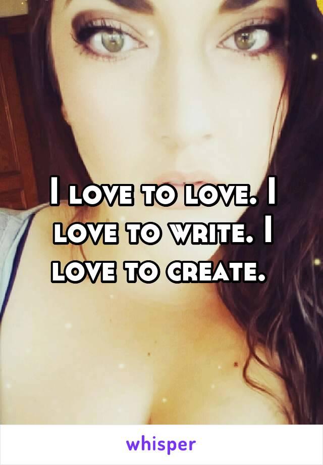 I love to love. I love to write. I love to create.