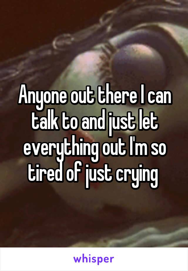 Anyone out there I can talk to and just let everything out I'm so tired of just crying