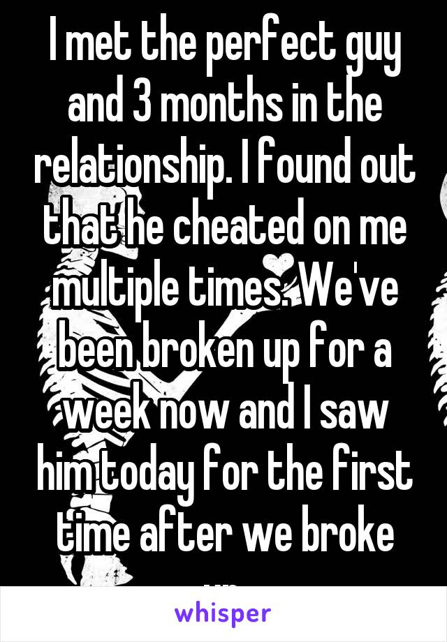 I met the perfect guy and 3 months in the relationship. I found out that he cheated on me multiple times. We've been broken up for a week now and I saw him today for the first time after we broke up.