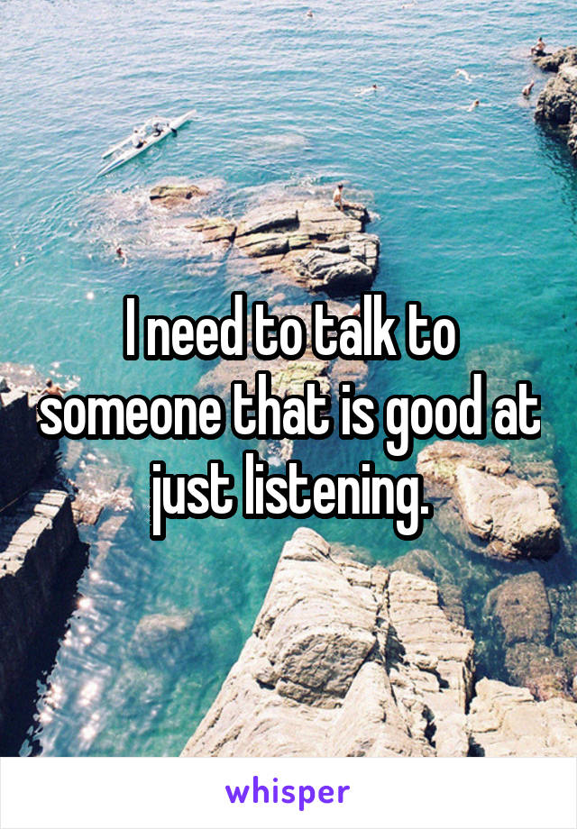 I need to talk to someone that is good at just listening.