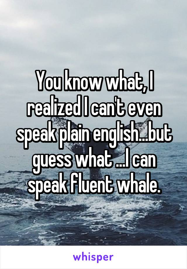 You know what, I realized I can't even speak plain english...but guess what ...I can speak fluent whale.