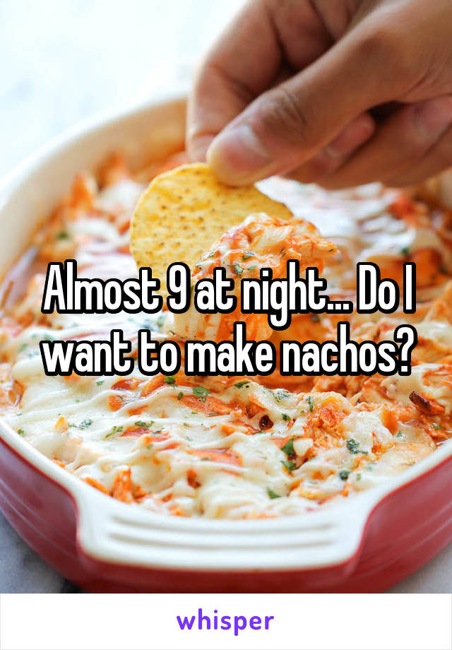Almost 9 at night... Do I want to make nachos?