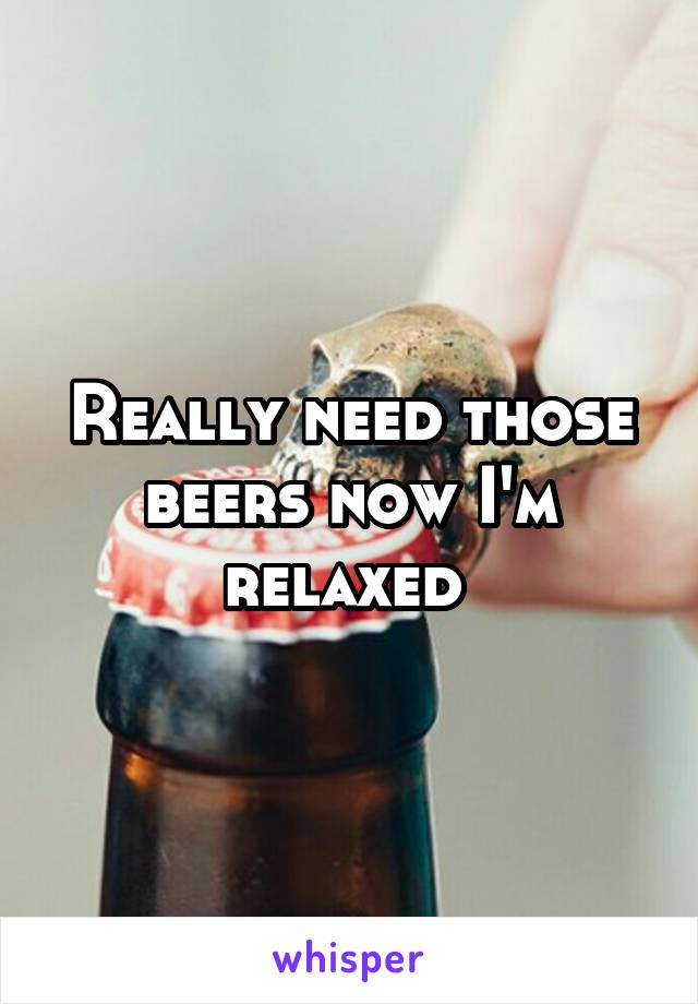 Really need those beers now I'm relaxed